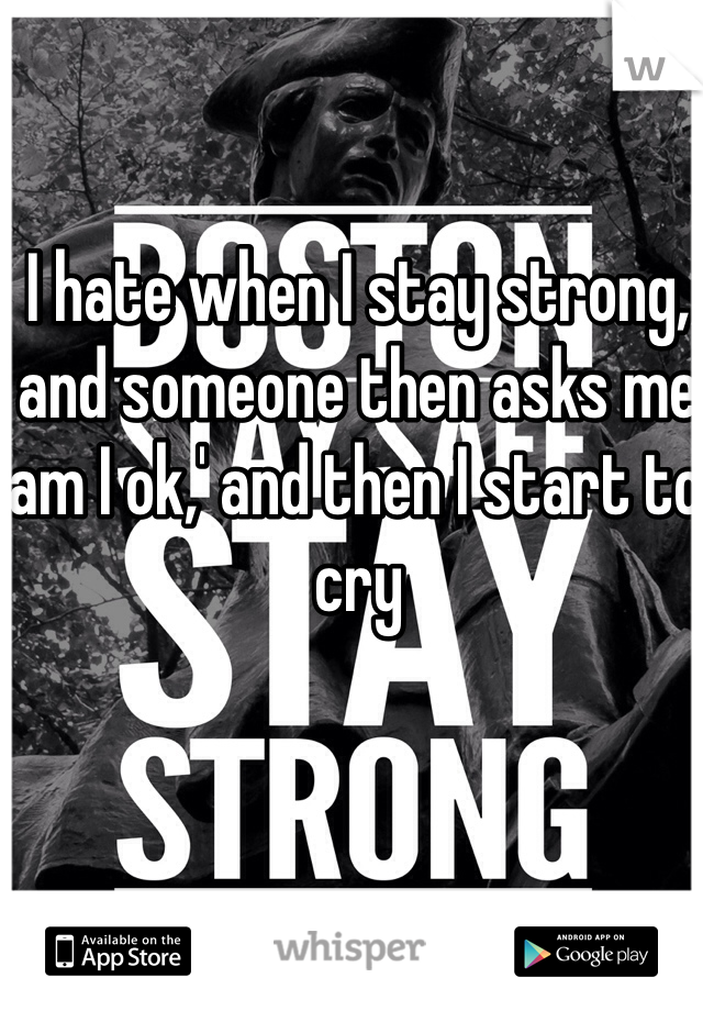 I hate when I stay strong, and someone then asks me 'am I ok,' and then I start to cry