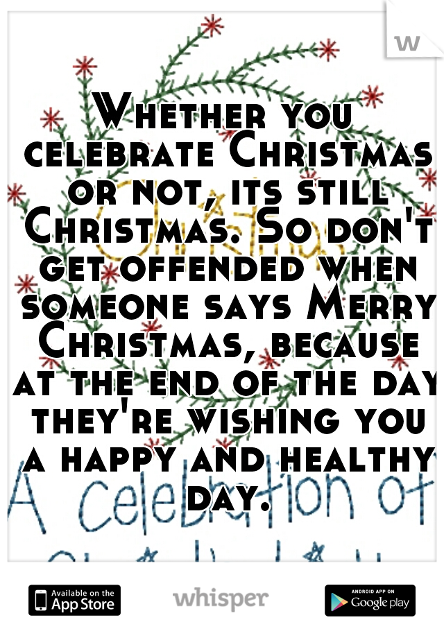 Whether you celebrate Christmas or not, its still Christmas. So don't get offended when someone says Merry Christmas, because at the end of the day they're wishing you a happy and healthy day.