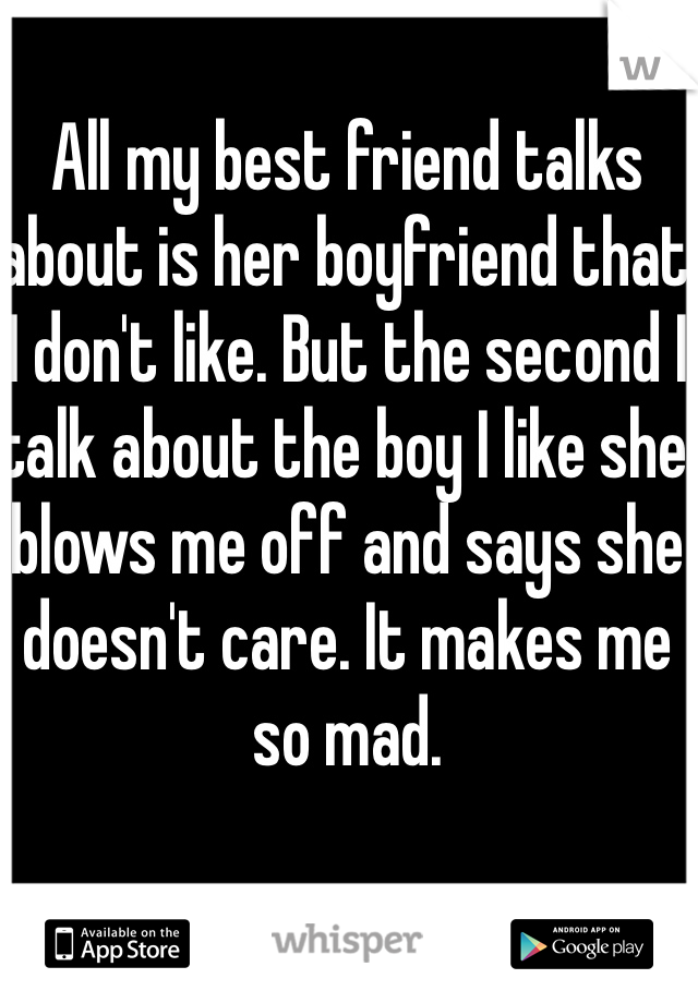 All my best friend talks about is her boyfriend that I don't like. But the second I talk about the boy I like she blows me off and says she doesn't care. It makes me so mad.