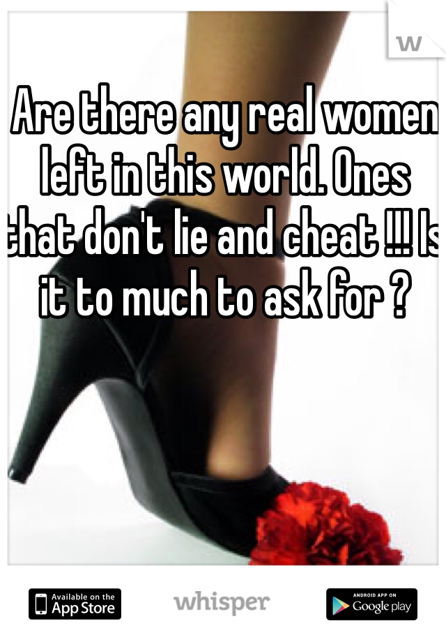 Are there any real women left in this world. Ones that don't lie and cheat !!! Is it to much to ask for ?