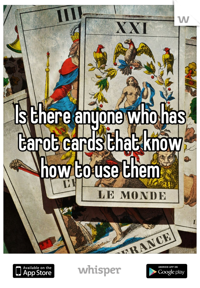 Is there anyone who has tarot cards that know how to use them