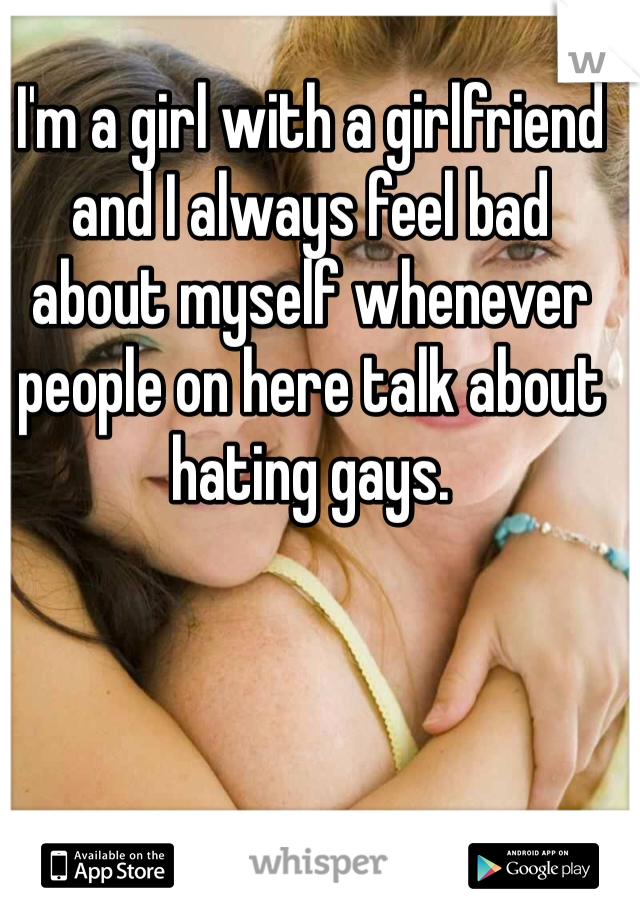 I'm a girl with a girlfriend and I always feel bad about myself whenever people on here talk about hating gays.