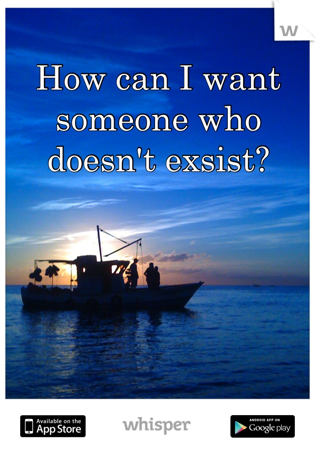 How can I want someone who doesn't exsist?