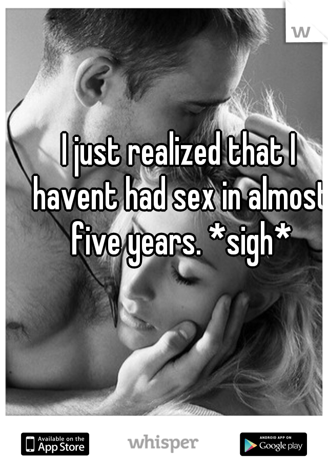 I just realized that I havent had sex in almost five years. *sigh*