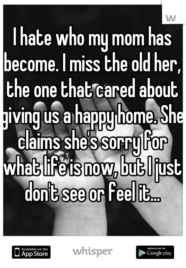 I hate who my mom has become. I miss the old her, the one that cared about giving us a happy home. She claims she's sorry for what life is now, but I just don't see or feel it...