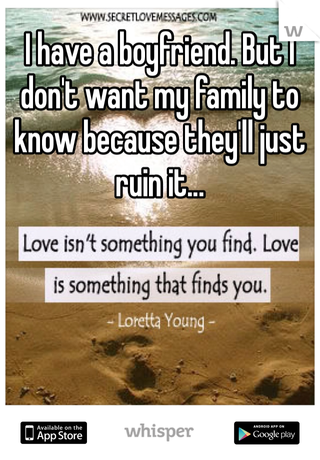 I have a boyfriend. But I don't want my family to know because they'll just ruin it...