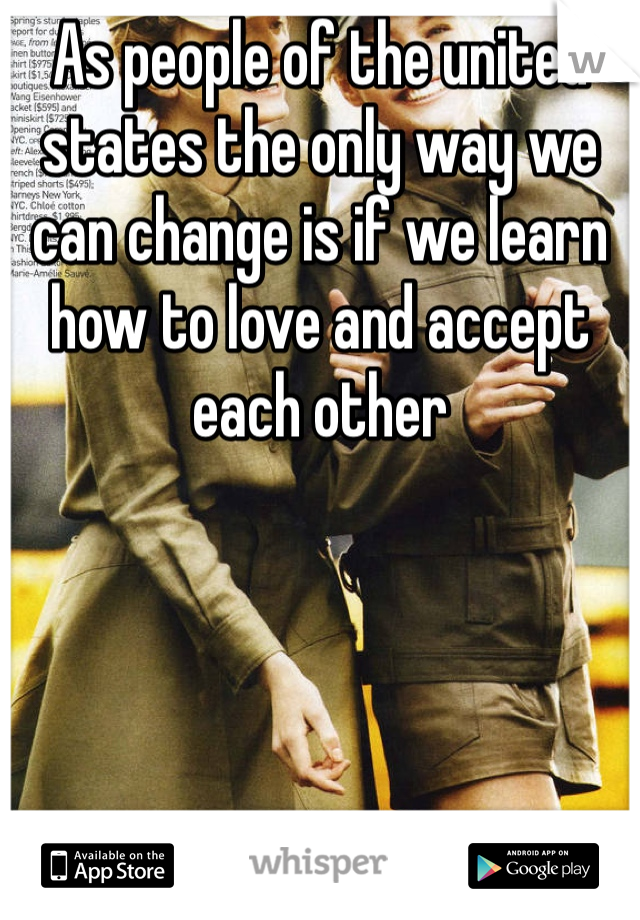 As people of the united states the only way we can change is if we learn how to love and accept each other