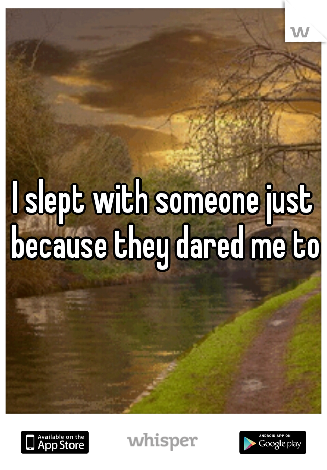 I slept with someone just because they dared me to