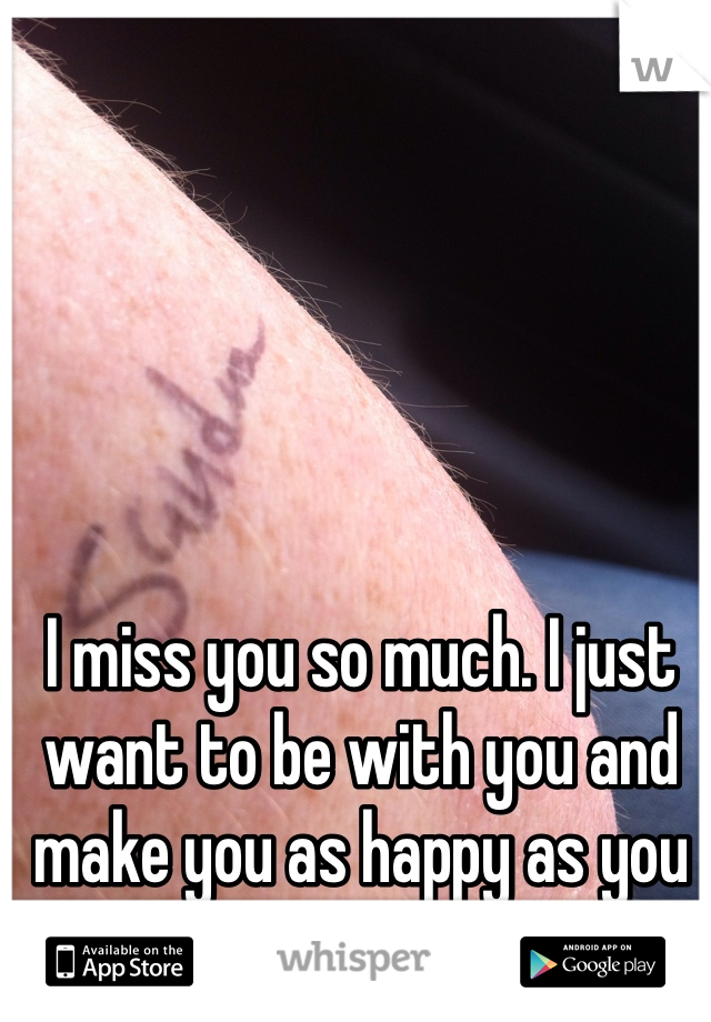 I miss you so much. I just want to be with you and make you as happy as you make me.