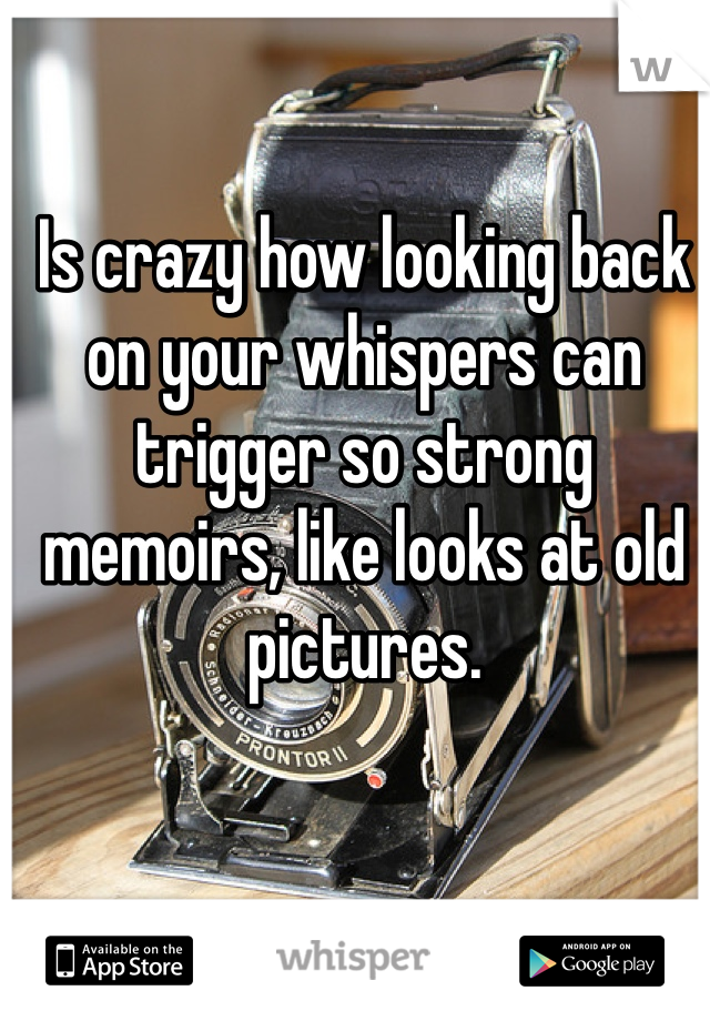 Is crazy how looking back on your whispers can trigger so strong memoirs, like looks at old pictures.