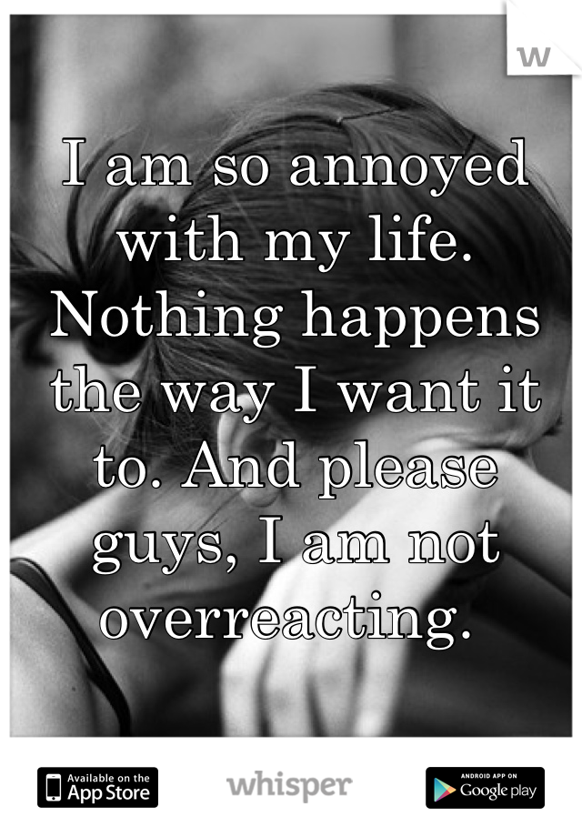 I am so annoyed with my life. Nothing happens the way I want it to. And please guys, I am not overreacting.