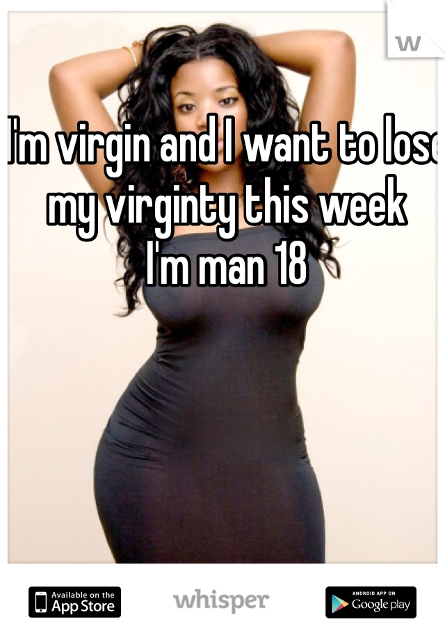I'm virgin and I want to lose my virginty this week  I'm man 18