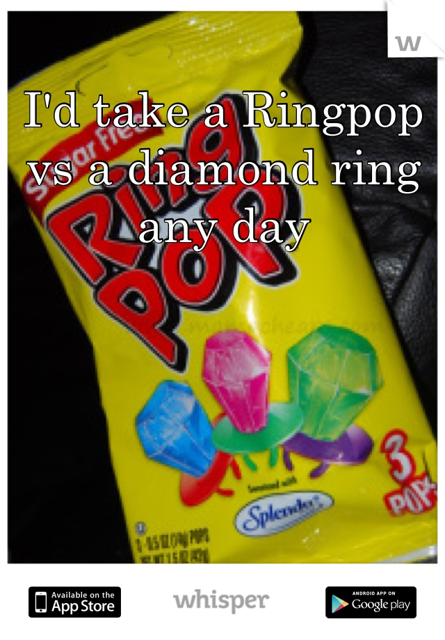 I'd take a Ringpop vs a diamond ring any day