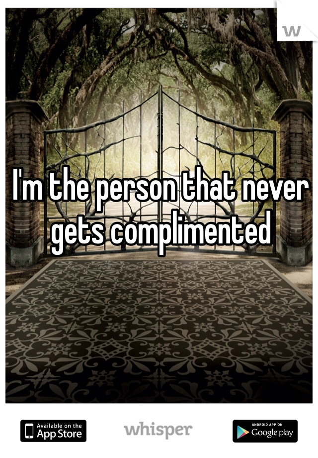I'm the person that never gets complimented