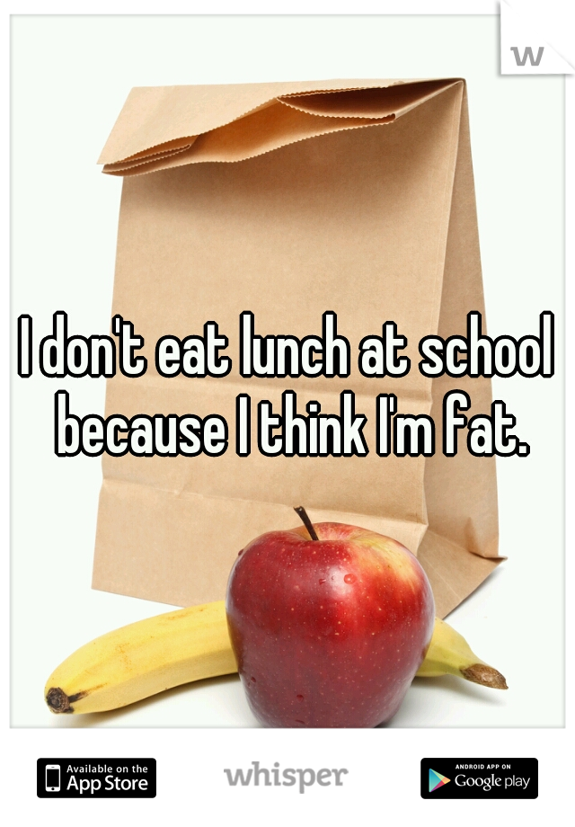 I don't eat lunch at school because I think I'm fat.