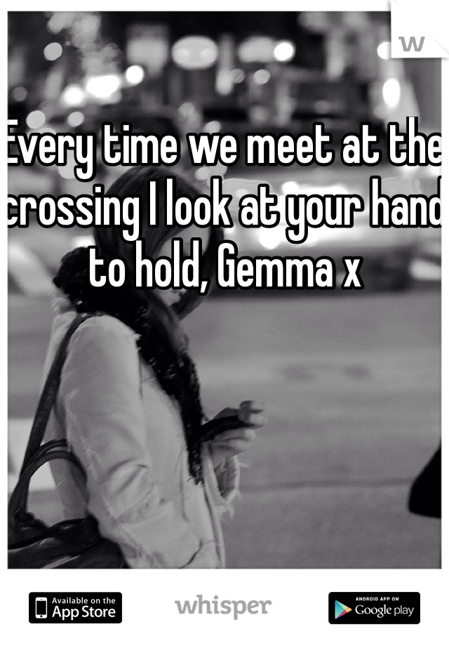 Every time we meet at the crossing I look at your hand to hold, Gemma x