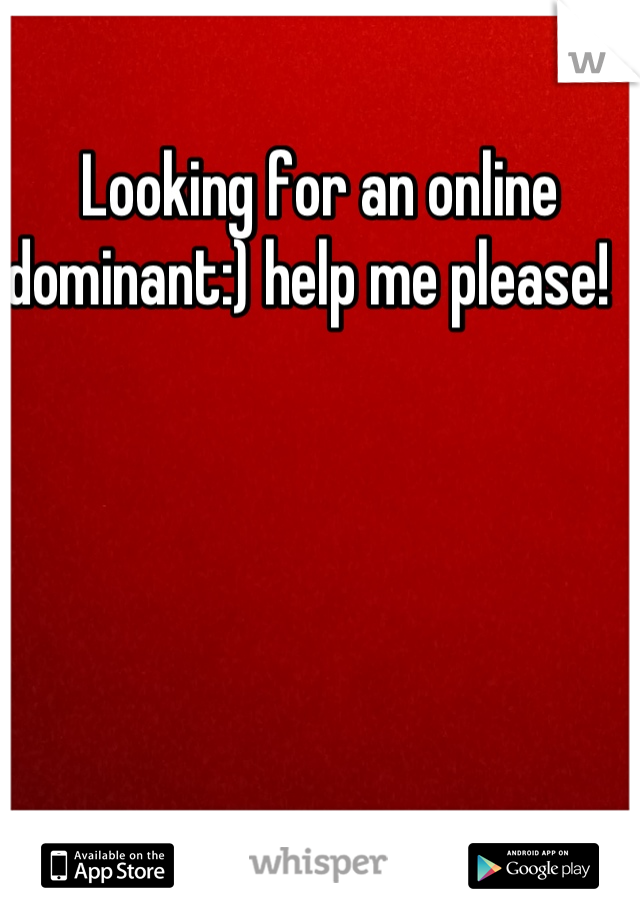 Looking for an online dominant:) help me please!