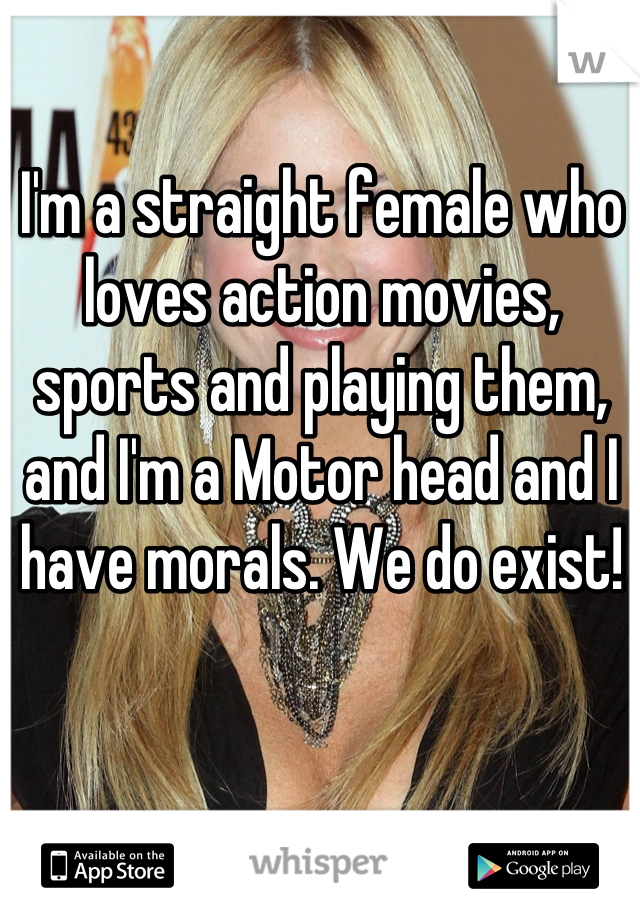 I'm a straight female who loves action movies, sports and playing them, and I'm a Motor head and I have morals. We do exist!