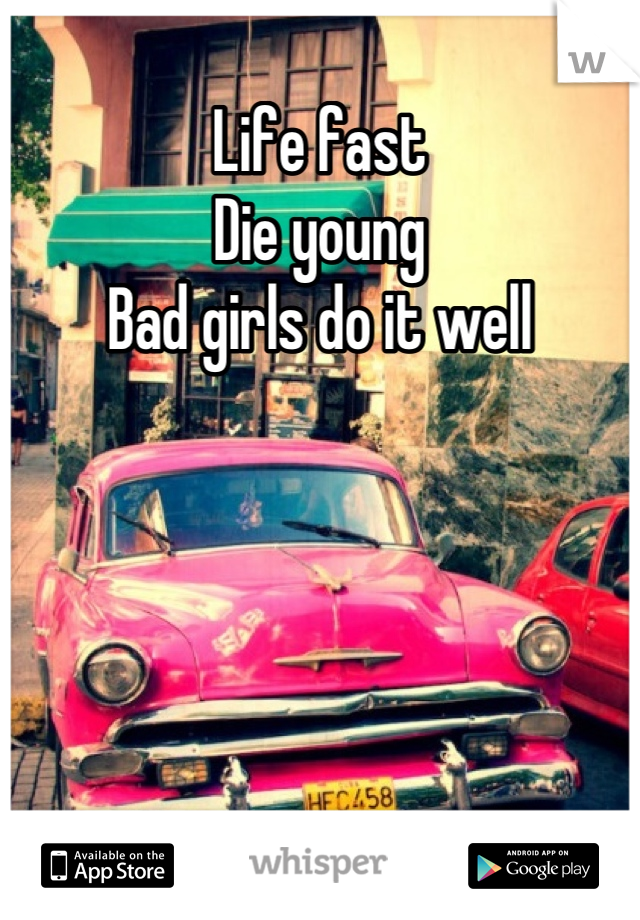 Life fast  Die young Bad girls do it well