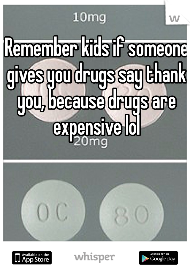 Remember kids if someone gives you drugs say thank you, because drugs are expensive lol