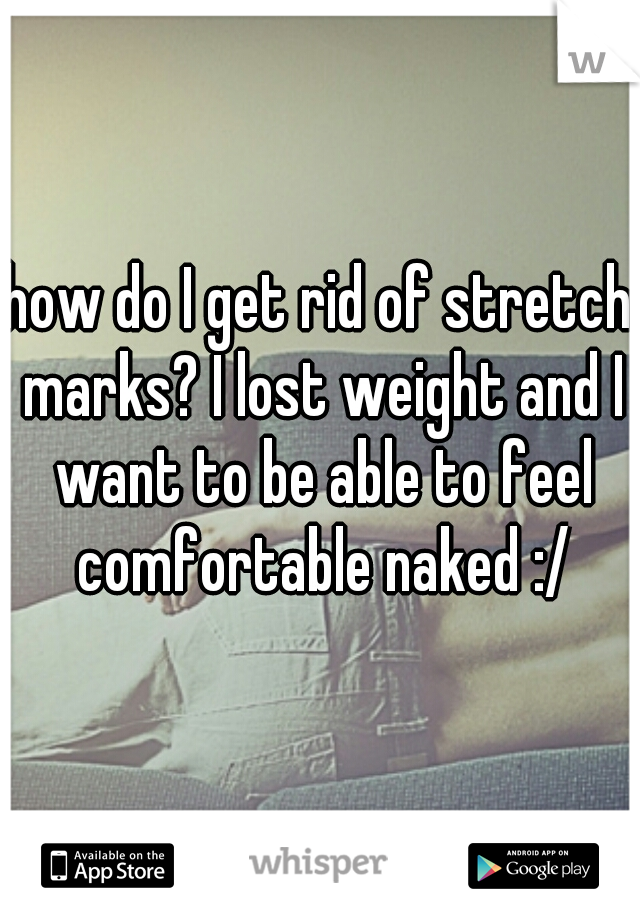 how do I get rid of stretch marks? I lost weight and I want to be able to feel comfortable naked :/