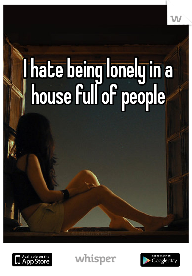 I hate being lonely in a house full of people