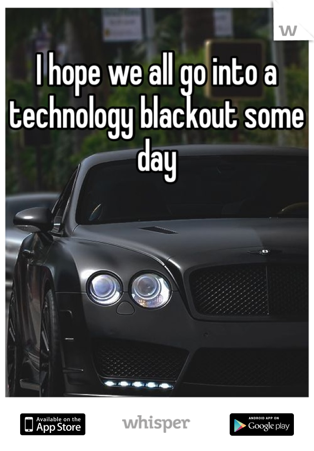 I hope we all go into a technology blackout some day