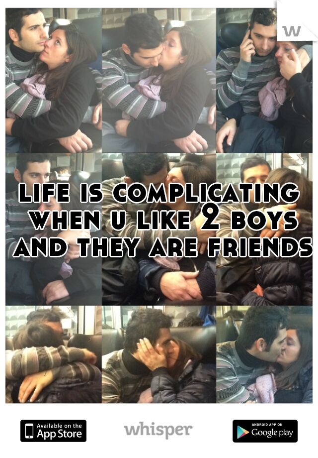 life is complicating when u like 2 boys and they are friends