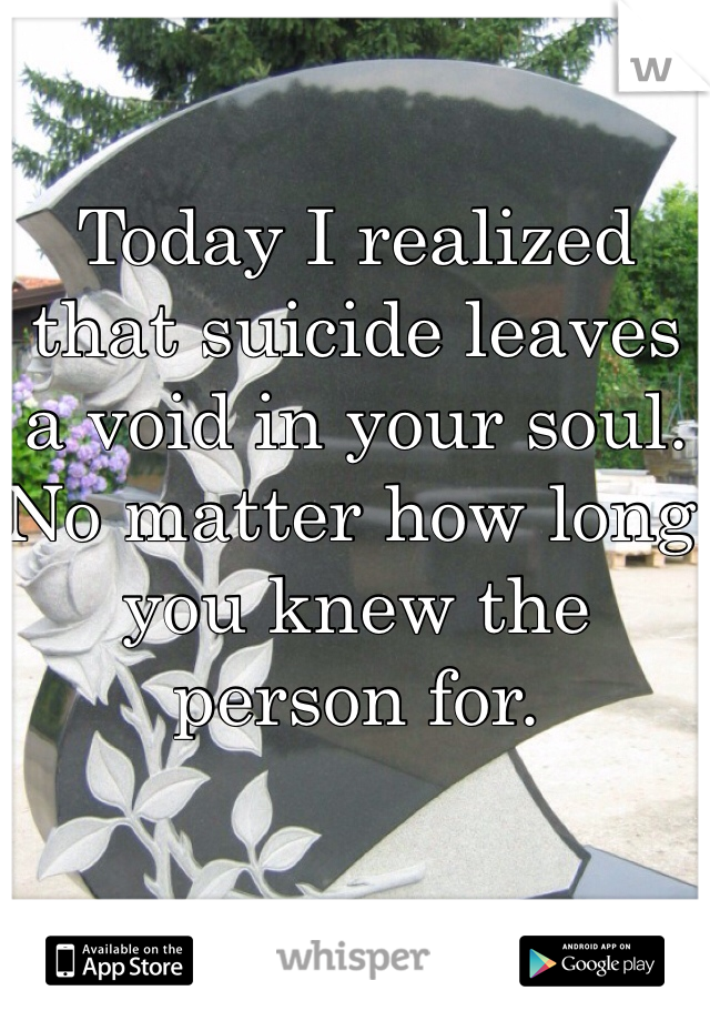 Today I realized that suicide leaves a void in your soul. No matter how long you knew the person for.