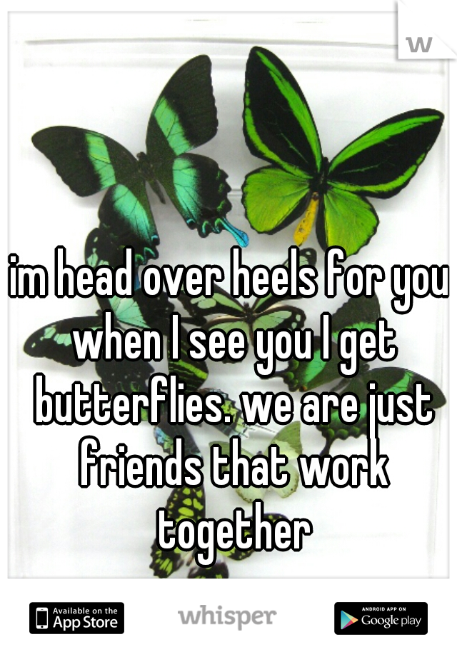 im head over heels for you when I see you I get butterflies. we are just friends that work together