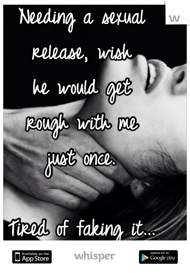 Needing a sexual  release, wish  he would get  rough with me  just once.   Tired of faking it...