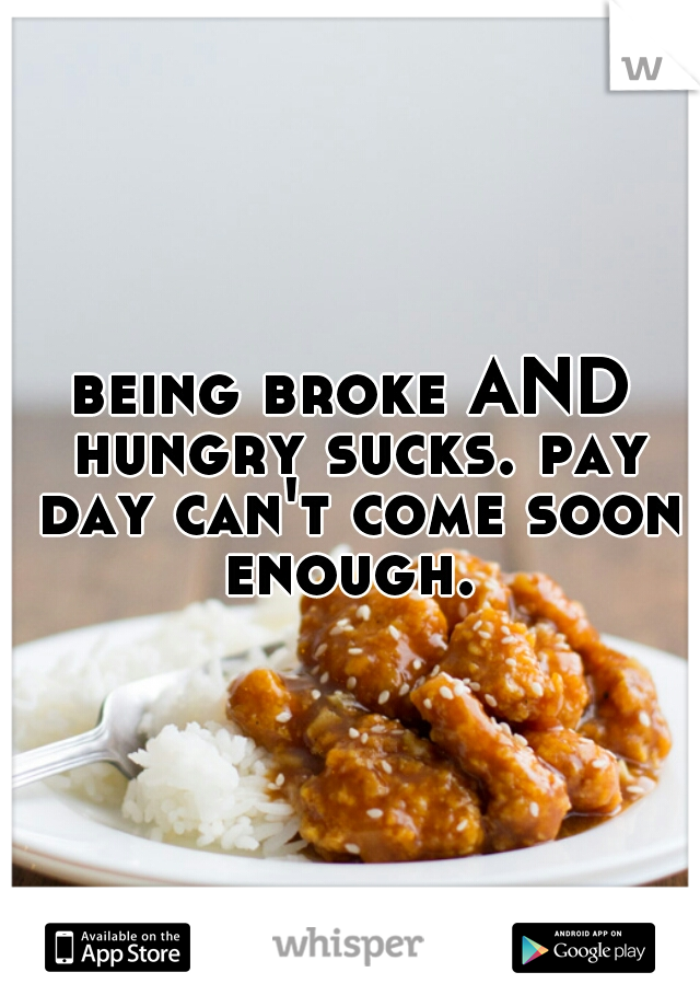 being broke AND hungry sucks. pay day can't come soon enough.