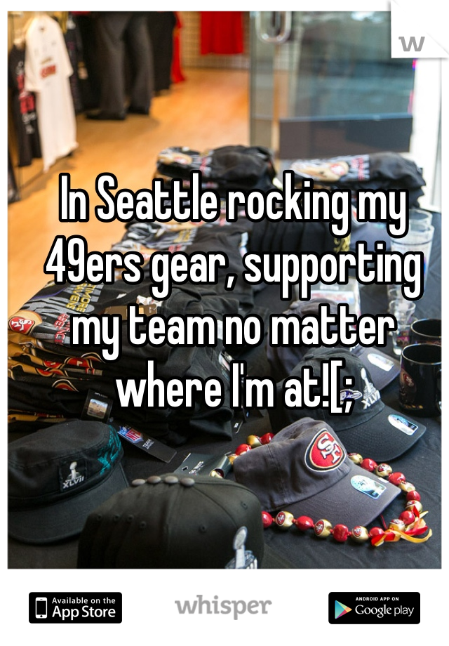 In Seattle rocking my 49ers gear, supporting  my team no matter  where I'm at![;