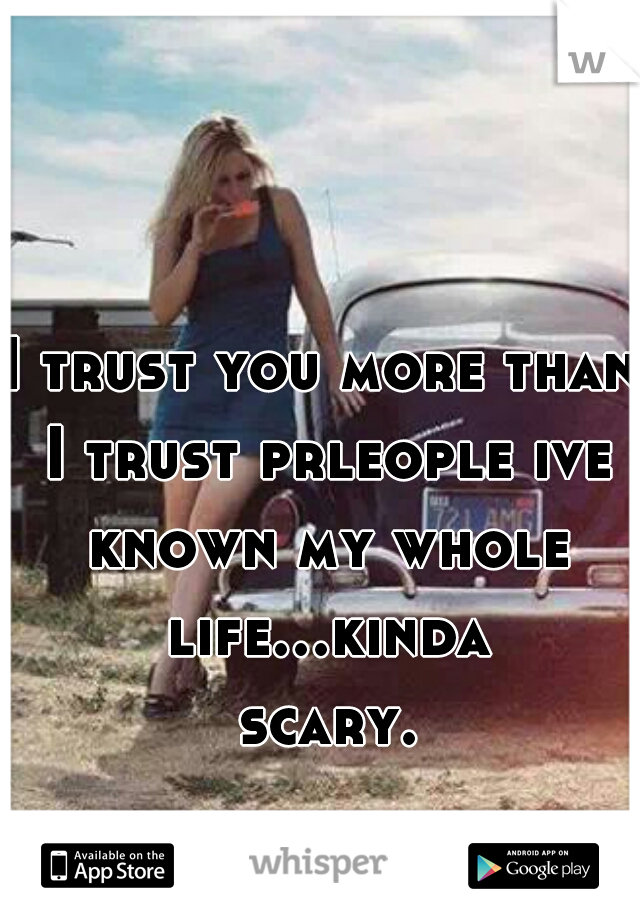 I trust you more than I trust prleople ive known my whole life...kinda scary.