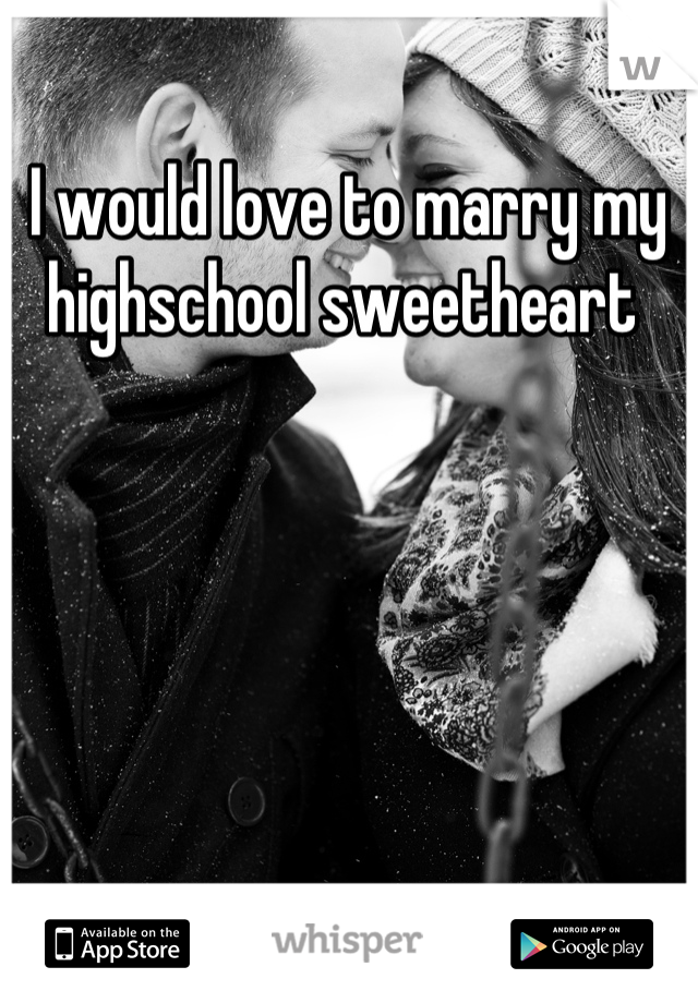I would love to marry my highschool sweetheart