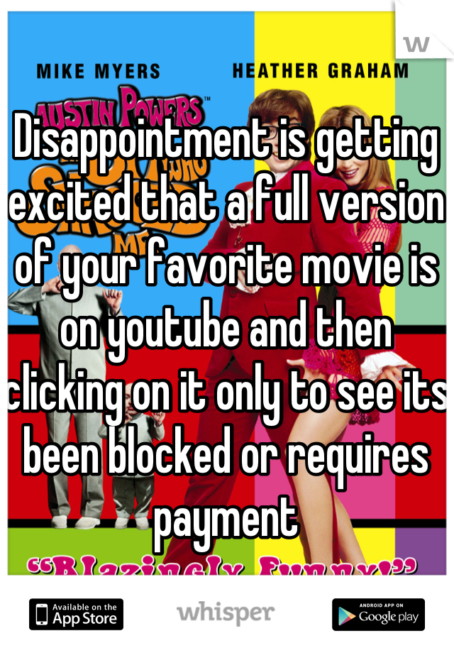 Disappointment is getting excited that a full version of your favorite movie is on youtube and then clicking on it only to see its been blocked or requires payment