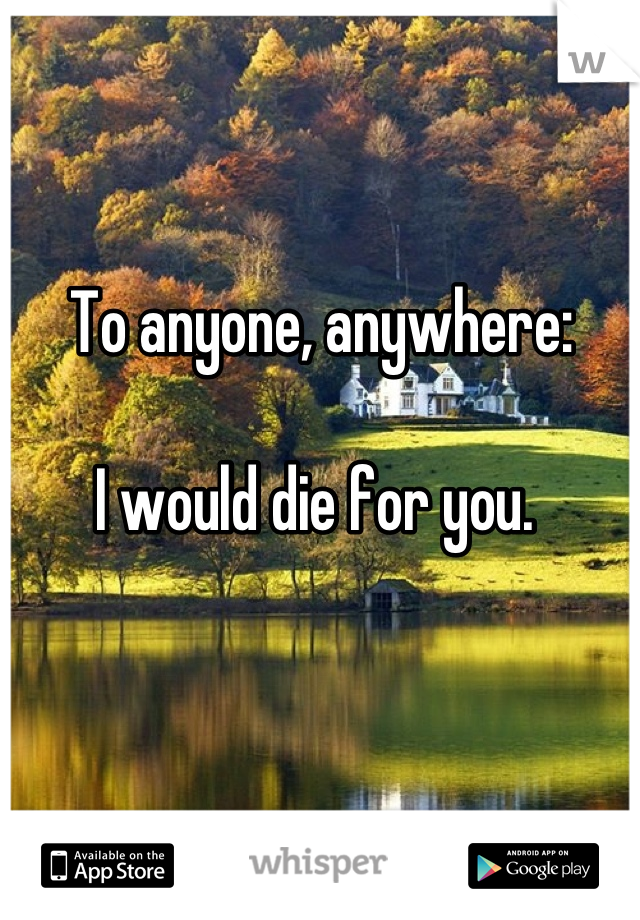 To anyone, anywhere:  I would die for you.