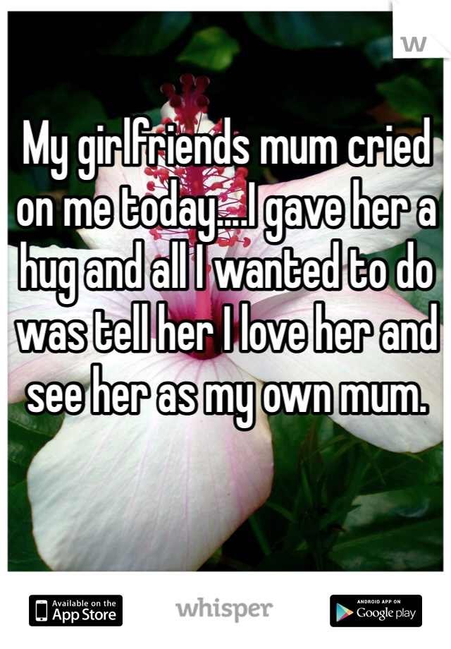 My girlfriends mum cried on me today....I gave her a hug and all I wanted to do was tell her I love her and see her as my own mum.