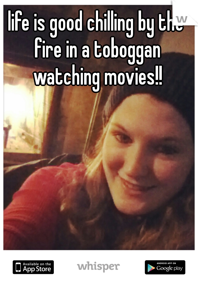 life is good chilling by the fire in a toboggan watching movies!!