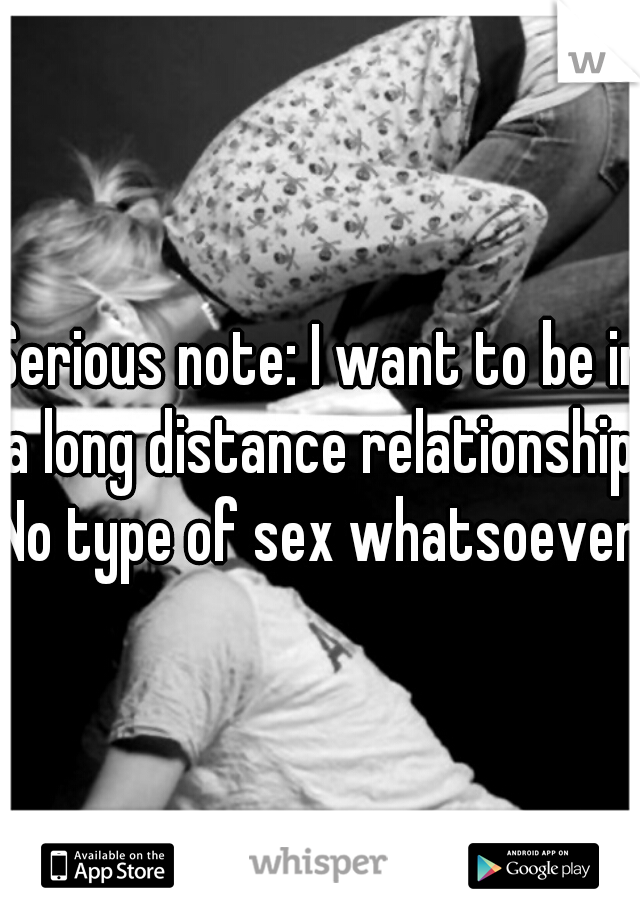 Serious note: I want to be in a long distance relationship. No type of sex whatsoever!