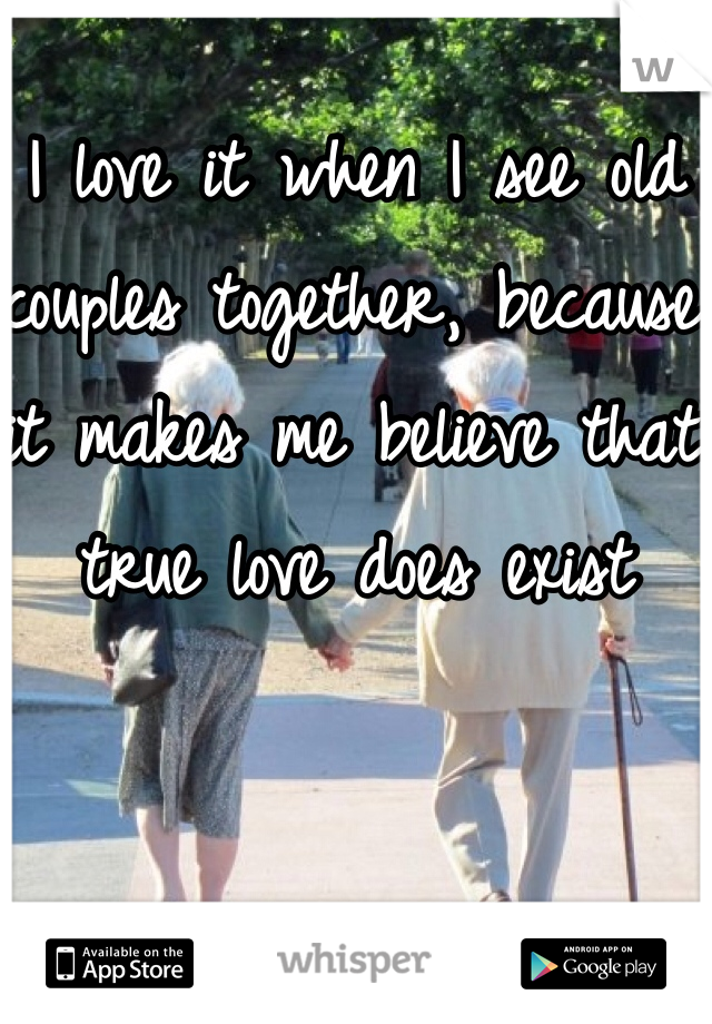 I love it when I see old couples together, because it makes me believe that true love does exist