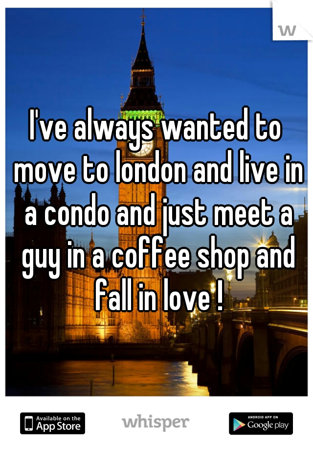 I've always wanted to move to london and live in a condo and just meet a guy in a coffee shop and fall in love !
