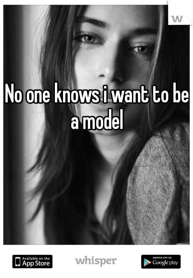 No one knows i want to be a model