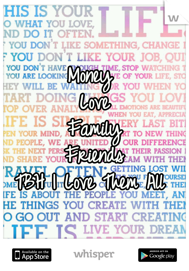 Money  Love Family Friends TBH I Love Them All