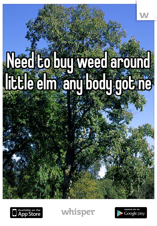 Need to buy weed around little elm  any body got ne