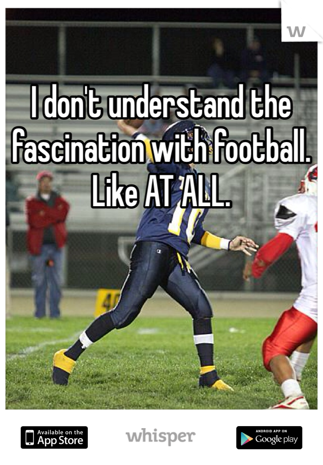I don't understand the fascination with football. Like AT ALL.