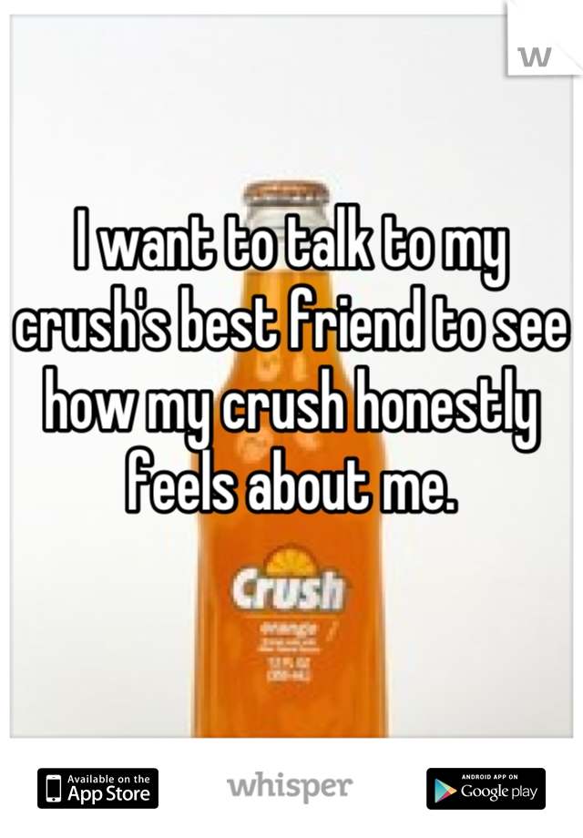 I want to talk to my crush's best friend to see how my crush honestly feels about me.