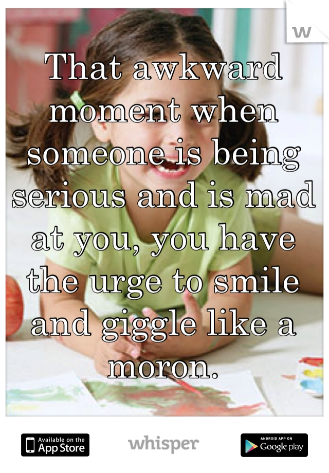 That awkward moment when someone is being serious and is mad at you, you have the urge to smile and giggle like a moron.