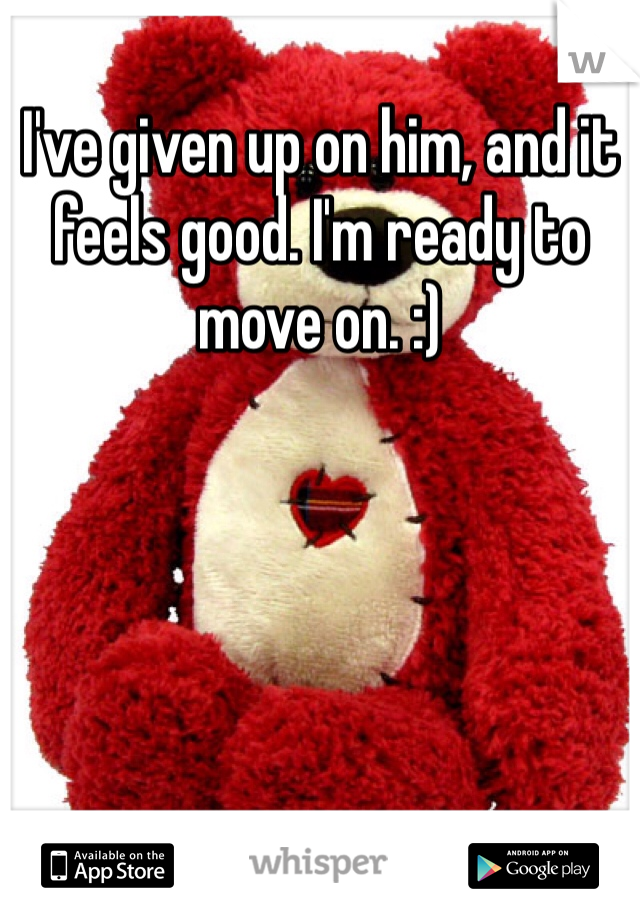 I've given up on him, and it feels good. I'm ready to move on. :)