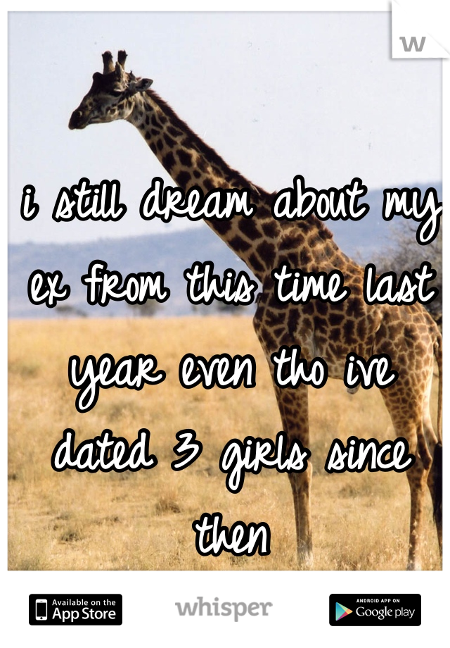 i still dream about my ex from this time last year even tho ive dated 3 girls since then